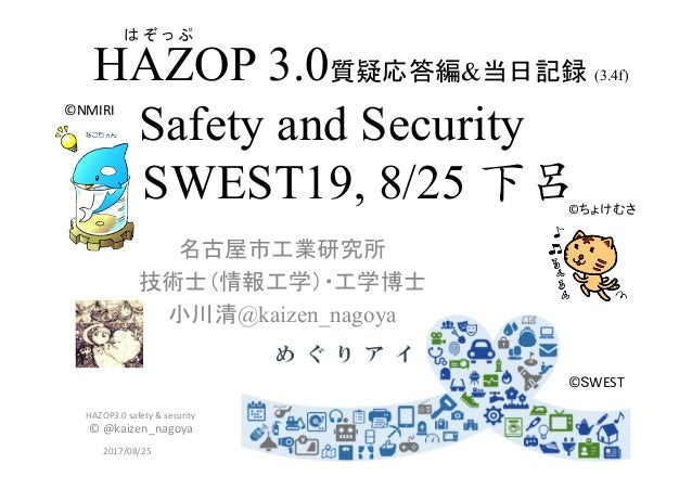 HAZOP 3.0質疑応答編&当日記録 (3.4f) Safety and Security SWEST19, 8/25 下呂   名古屋市工業研究所 技術士(情報工学)・工学博士 小川清@kaizen_nagoya 2017/08/25 ...
