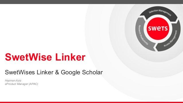 SwetWise Linker  SwetWises Linker & Google Scholar  Hazman Aziz  eProduct Manager (APAC)