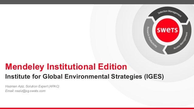 Mendeley Institutional Edition Hazman Aziz, Solution Expert (APAC) Email: naziz@sg.swets.com Institute for Global Environm...