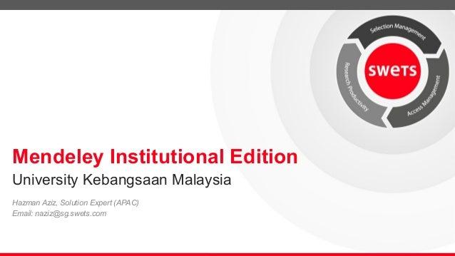 Mendeley Institutional Edition Hazman Aziz, Solution Expert (APAC) Email: naziz@sg.swets.com University Kebangsaan Malaysia