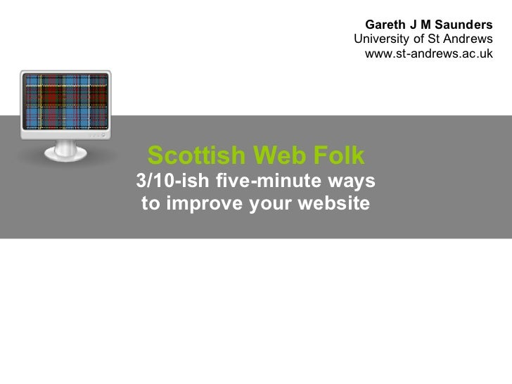 Scottish Web Folk 3/10-ish five-minute ways to improve your website Gareth J M Saunders University of St Andrews www.st-an...