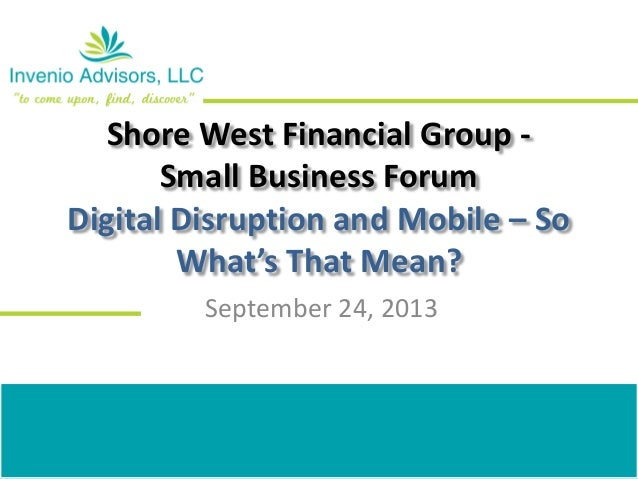 Shore West Financial Group - Small Business Forum Digital Disruption and Mobile – So What's That Mean? September 24, 2013