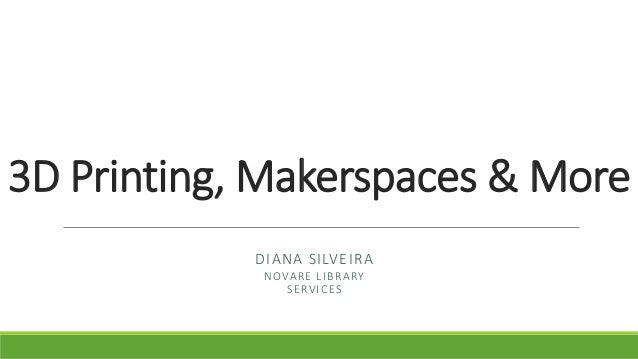 3D Printing, Makerspaces & More DIANA SILVEIRA NOVARE LIBRARY SERVICES