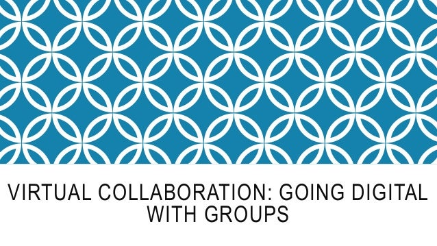 VIRTUAL COLLABORATION: GOING DIGITAL WITH GROUPS