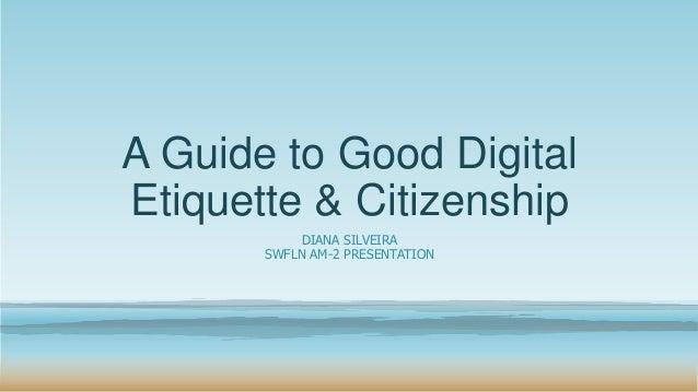 A Guide to Good Digital Etiquette & Citizenship DIANA SILVEIRA SWFLN AM-2 PRESENTATION