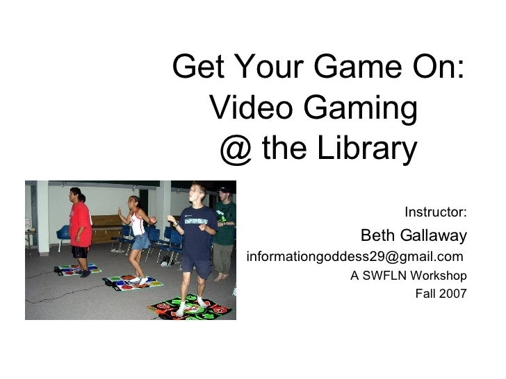 Get Your Game On: Video Gaming  @ the Library Instructor: Beth Gallaway [email_address]   A SWFLN Workshop Fall 2007