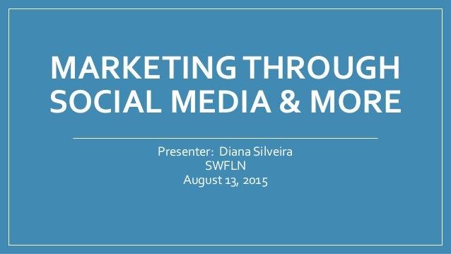 MARKETINGTHROUGH SOCIAL MEDIA & MORE Presenter: Diana Silveira SWFLN August 13, 2015