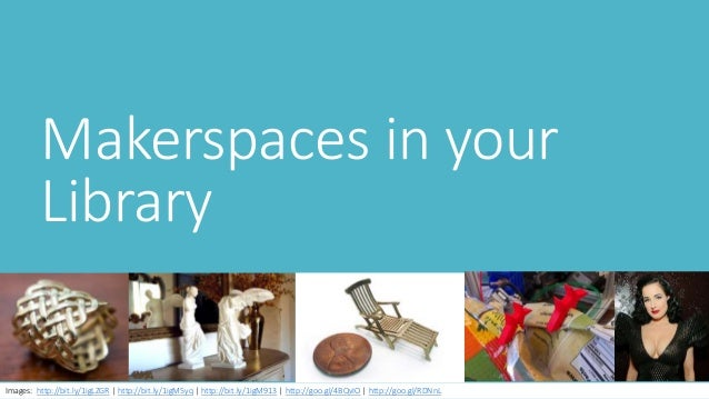 Makerspaces in your Library Images: http://bit.ly/1igLZGR | http://bit.ly/1igM5yq | http://bit.ly/1igM913 | http://goo.gl/...