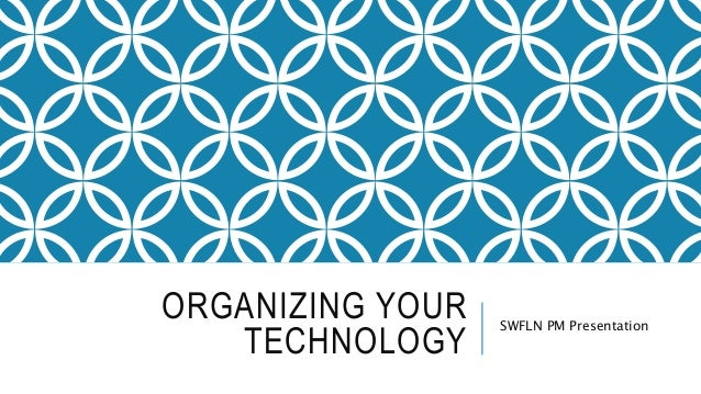 ORGANIZING YOUR TECHNOLOGY SWFLN PM Presentation