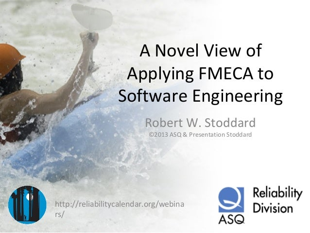 A Novel View of Applying FMECA to Software Engineering Robert W. Stoddard ©2013 ASQ & Presentation Stoddard  http://reliab...