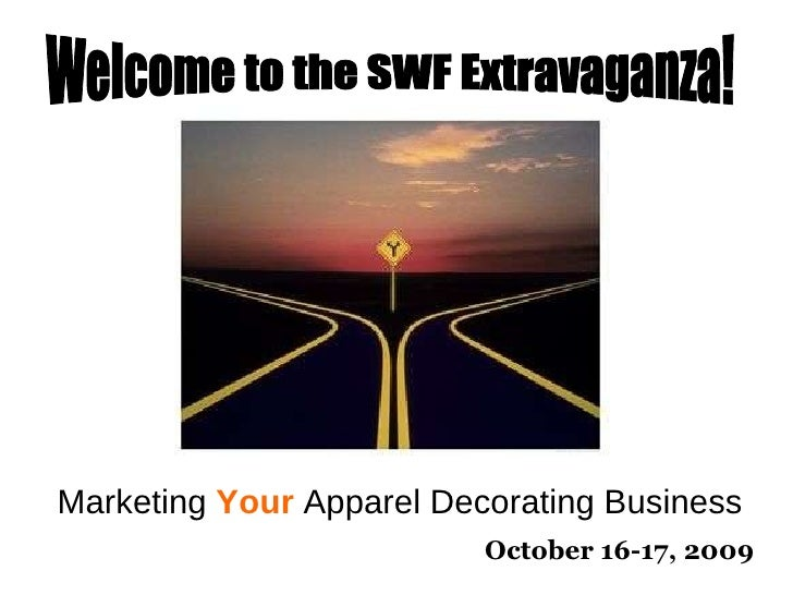 Marketing  Your  Apparel Decorating Business October 16-17, 2009 Welcome to the SWF Extravaganza!
