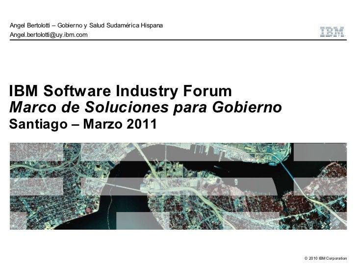 Angel Bertolotti – Gobierno y Salud Sudamérica HispanaAngel.bertolotti@uy.ibm.comIBM Software Industry ForumMarco de Soluc...