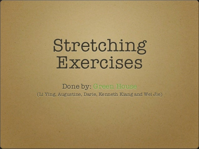 Stretching      Exercises          Done by: Green House(Li Ying, Augustine, Darie, Kenneth Kiang and Wei Jie)