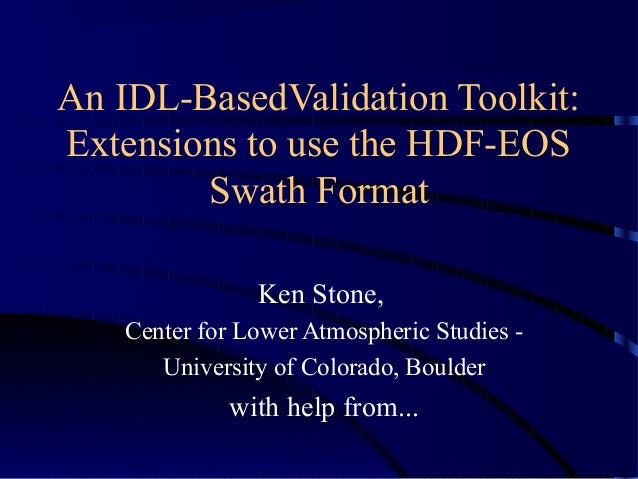 An IDL-BasedValidation Toolkit: Extensions to use the HDF-EOS Swath Format Ken Stone, Center for Lower Atmospheric Studies...