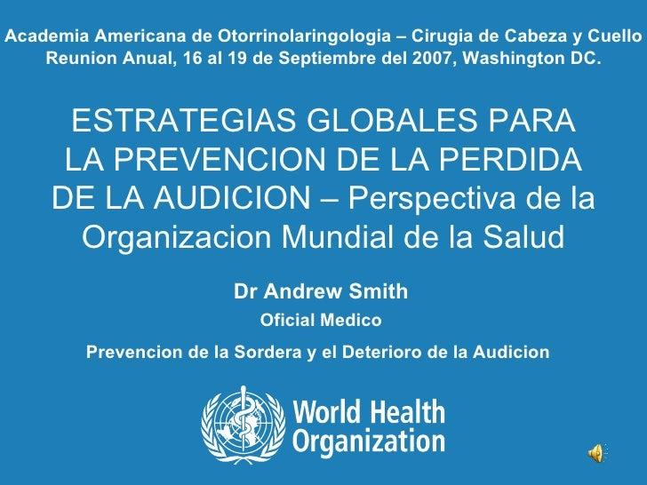 ESTRATEGIAS GLOBALES PARA LA PREVENCION DE LA PERDIDA DE LA AUDICION – Perspectiva de la Organizacion Mundial de la Salud ...