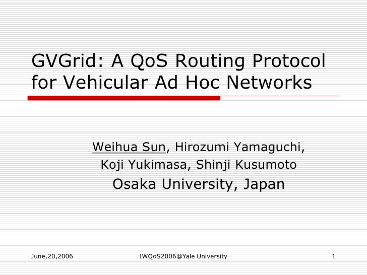 June,20,2006<br />IWQoS2006@Yale University<br />1<br />GVGrid: A QoS Routing Protocol for Vehicular Ad Hoc Networks<br />...