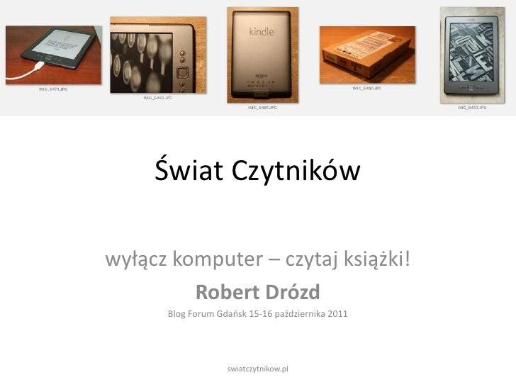 Świat Czytników<br />wyłącz komputer – czytaj książki!<br />Robert Drózd<br />Blog Forum Gdańsk 15-16 października 2011<br...