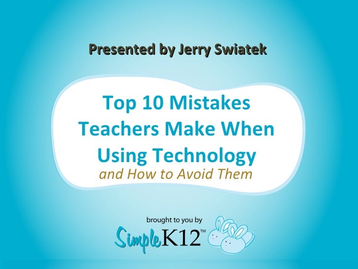 Presented by Jerry Swiatek  Top 10 MistakesTeachers Make When  Using Technology and How to Avoid Them