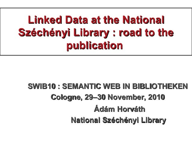 Linked Data at the NationalLinked Data at the National Széchényi Library : road to theSzéchényi Library : road to the publ...