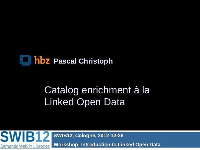 Pascal ChristophCatalog enrichment à laLinked Open Data  SWIB12, Cologne, 2012-12-26  Workshop: Introduction to Linked Ope...