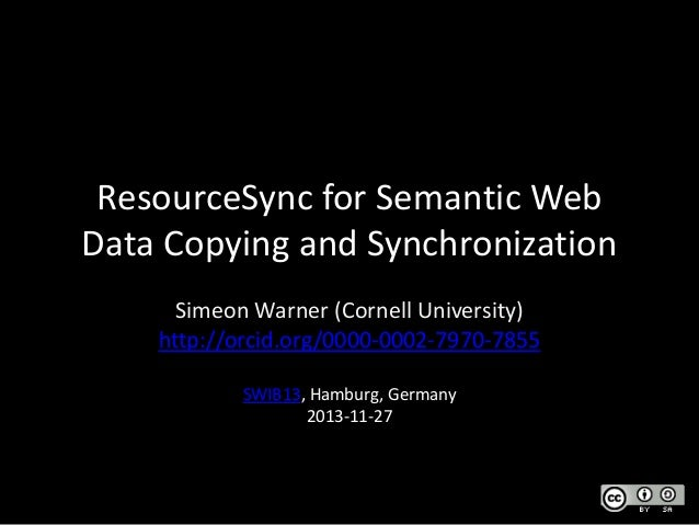 ResourceSync for Semantic Web Data Copying and Synchronization Simeon Warner (Cornell University) http://orcid.org/0000-00...