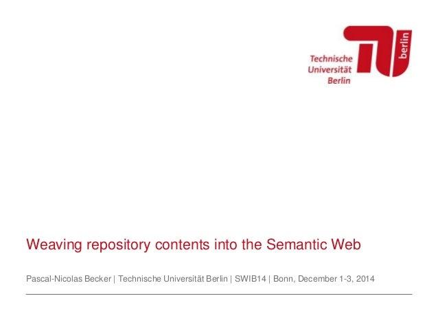 Weaving repository contents into the Semantic Web  Pascal-Nicolas Becker | Technische Universität Berlin | SWIB14 | Bonn, ...