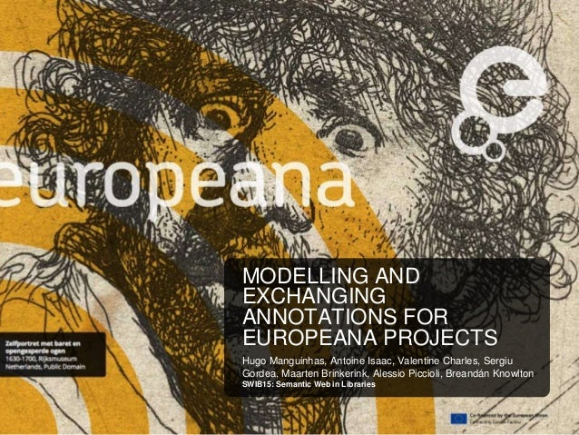 MODELLING AND EXCHANGING ANNOTATIONS FOR EUROPEANA PROJECTS Hugo Manguinhas, Antoine Isaac, Valentine Charles, Sergiu Gord...
