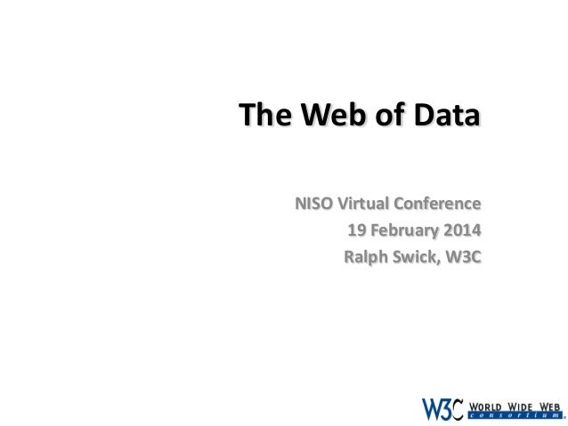 The Web of Data NISO Virtual Conference 19 February 2014 Ralph Swick, W3C