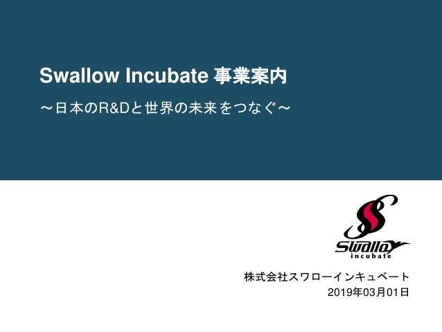 Swallow Incubate 事業案内 株式会社スワローインキュベート 2019年03月01日 〜日本のR&Dと世界の未来をつなぐ〜