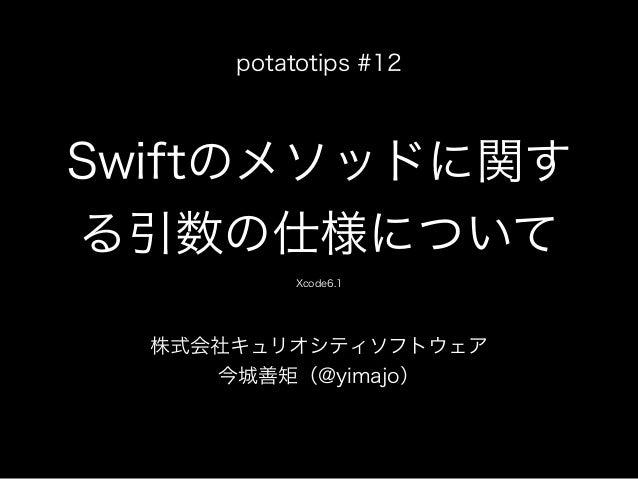 Swiftのメソッドに関す る引数の仕様について 株式会社キュリオシティソフトウェア 今城善矩(@yimajo) potatotips #12 Xcode6.1