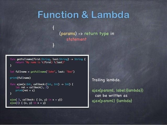 Function & Lambda {  (params) -> return type in   statement  } Trailing lambda.   ajax(param1, label:{lambda})  can be wri...