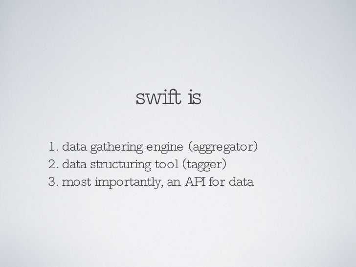 swift is 1. data gathering engine (aggregator) 2. data structuring tool (tagger) 3. most importantly, an API for data