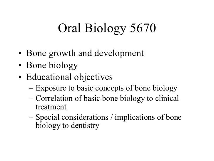 Oral Biology 5670 <ul><li>Bone growth and development </li></ul><ul><li>Bone biology </li></ul><ul><li>Educational objecti...