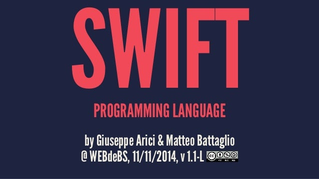 SWIFT PROGRAMMING LANGUAGE  by Giuseppe Arici & Matteo Battaglio  @ WEBdeBS, 11/11/2014, v 1.1-L