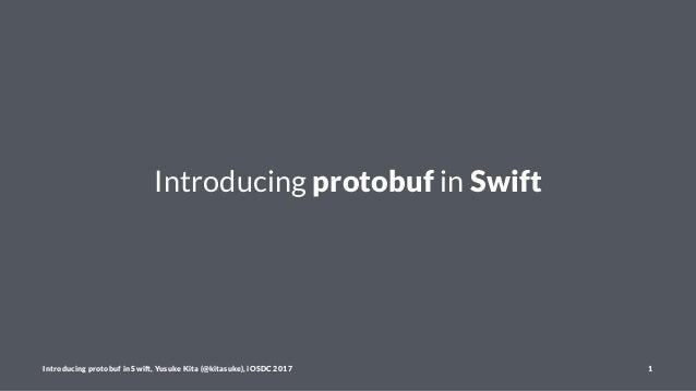 Introducing protobuf in Swift Introducing protobuf in Swift, Yusuke Kita (@kitasuke), iOSDC 2017 1