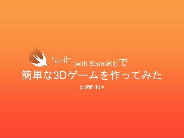 (with SceneKit)で 簡単な3Dゲームを作ってみた 比留間 和也