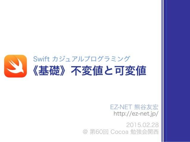 EZ-NET 熊谷友宏 http://ez-net.jp/ 2015.02.28 @ 第60回 Cocoa 勉強会関西 Swift カジュアルプログラミング 《基礎》不変値と可変値