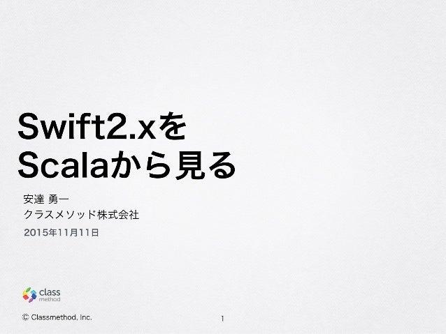 Swift2.xを Scalaから見る 1 安達 勇一 クラスメソッド株式会社 2015年11月11日 Ⓒ Classmethod, Inc.