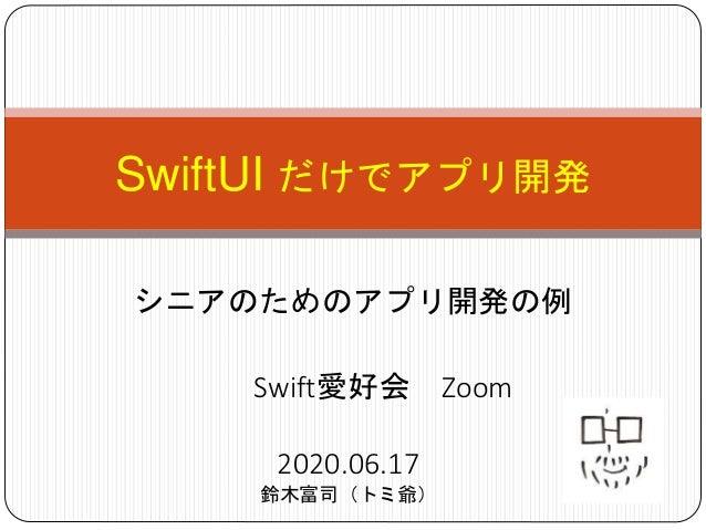 SwiftUI だけでアプリ開発 シニアのためのアプリ開発の例 2020.06.17 鈴木富司(トミ爺) Swift愛好会 Zoom