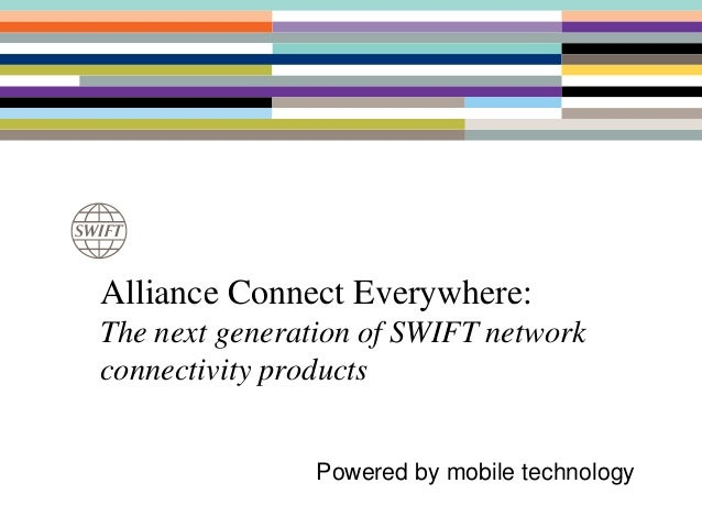 Alliance Connect Everywhere: The next generation of SWIFT network connectivity products Powered by mobile technology