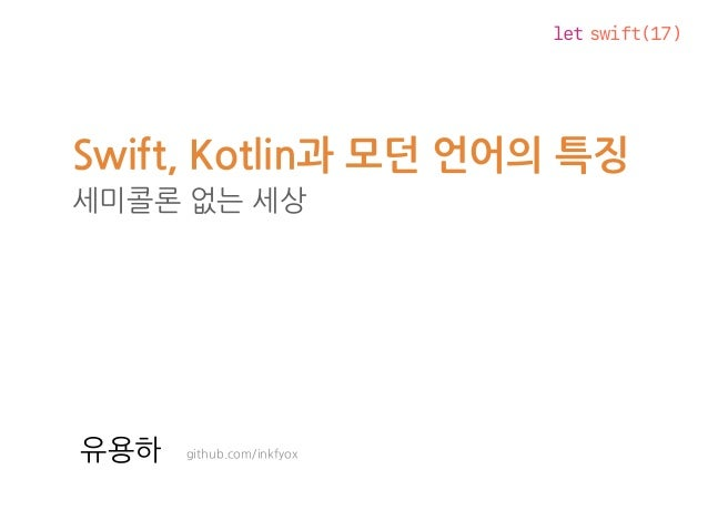 let swift(17) Swift, Kotlin과 모던 언어의 특징 세미콜론 없는 세상 github.com/inkfyox유용하