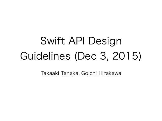 Swift API Design Guidelines (Dec 3, 2015) Takaaki Tanaka, Goichi Hirakawa