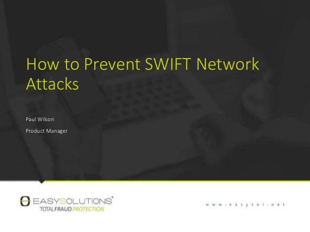 How to Prevent SWIFT Network Attacks Paul Wilson Product Manager