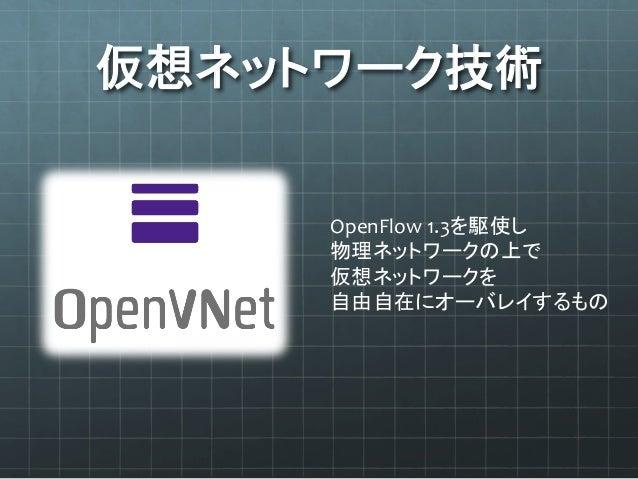 仮想ネットワーク技術 OpenFlow  1.3を駆使し   物理ネットワークの上で   仮想ネットワークを   自由自在にオーバレイするもの