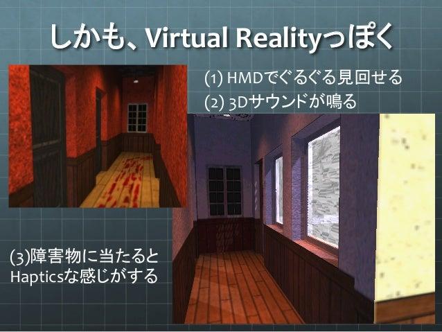 しかも、Virtual  Realityっぽく (1)  HMDでぐるぐる見回せる (3)障害物に当たると   Hapticsな感じがする (2)  3Dサウンドが鳴る