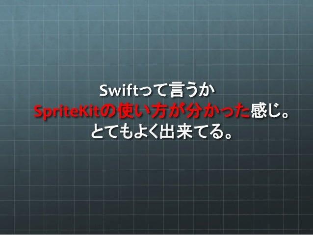 良く言えば、   少なくともSwift読むのは超簡単。   理解できなかったのはSpriteKitの仕様の方。