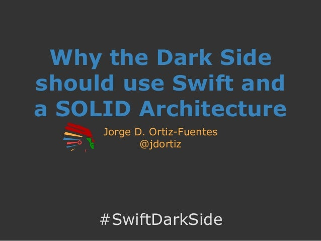 Why the Dark Side should use Swift and a SOLID Architecture Jorge D. Ortiz-Fuentes @jdortiz #SwiftDarkSide