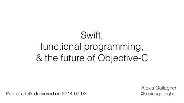Swift, functional programming, & the future of Objective-C Alexis Gallagher @alexisgallagherPart of a talk delivered on 20...