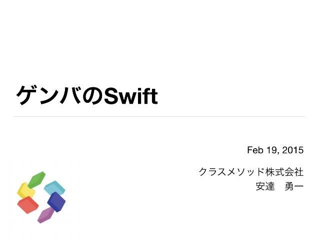 ゲンバのSwift Feb 19, 2015  クラスメソッド株式会社  安達勇一