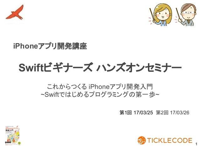 Swiftビギナーズ ハンズオンセミナー 1 第1回 17/03/25 第2回 17/03/26 これからつくる iPhoneアプリ開発入門 ~Swiftではじめるプログラミングの第一歩~ iPhoneアプリ開発講座
